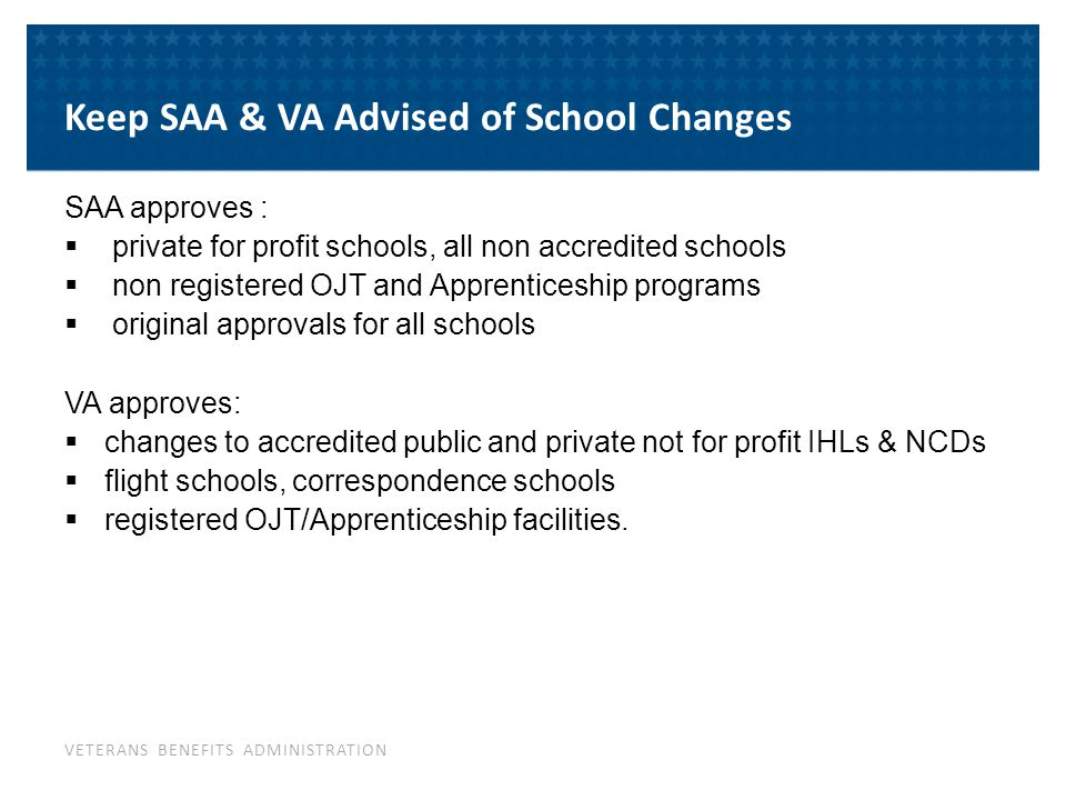 VETERANS BENEFITS ADMINISTRATION Notify VA/SAA of any changes Use Notification Form for Modifications to Programs for VA approved programs: New programs and changes in current programs Changes in tuition and fees Changes in academic policies and procedures Changes of address, phone numbers, certifying officials Change in the school name or address Follow SAA instructions for programs approved by SAA 7