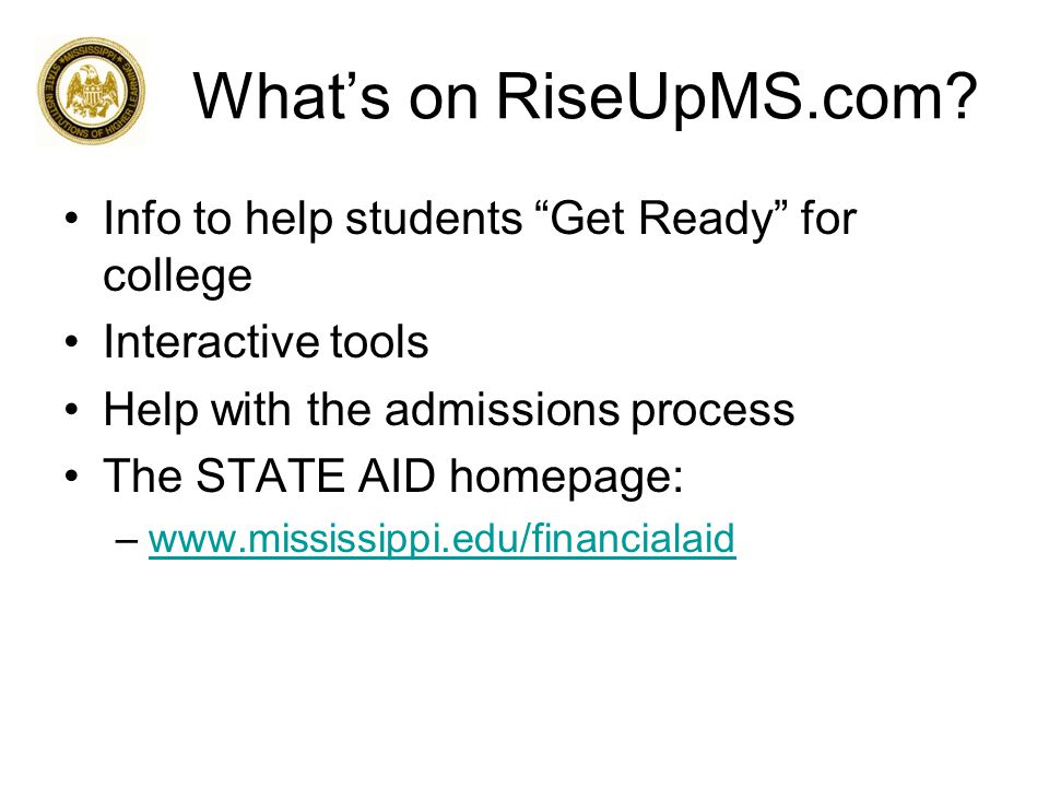 "What's on RiseUpMS.com? Info to help students ""Get Ready"" for college Interactive tools Help with the admissions process The STATE AID homepage: –www."