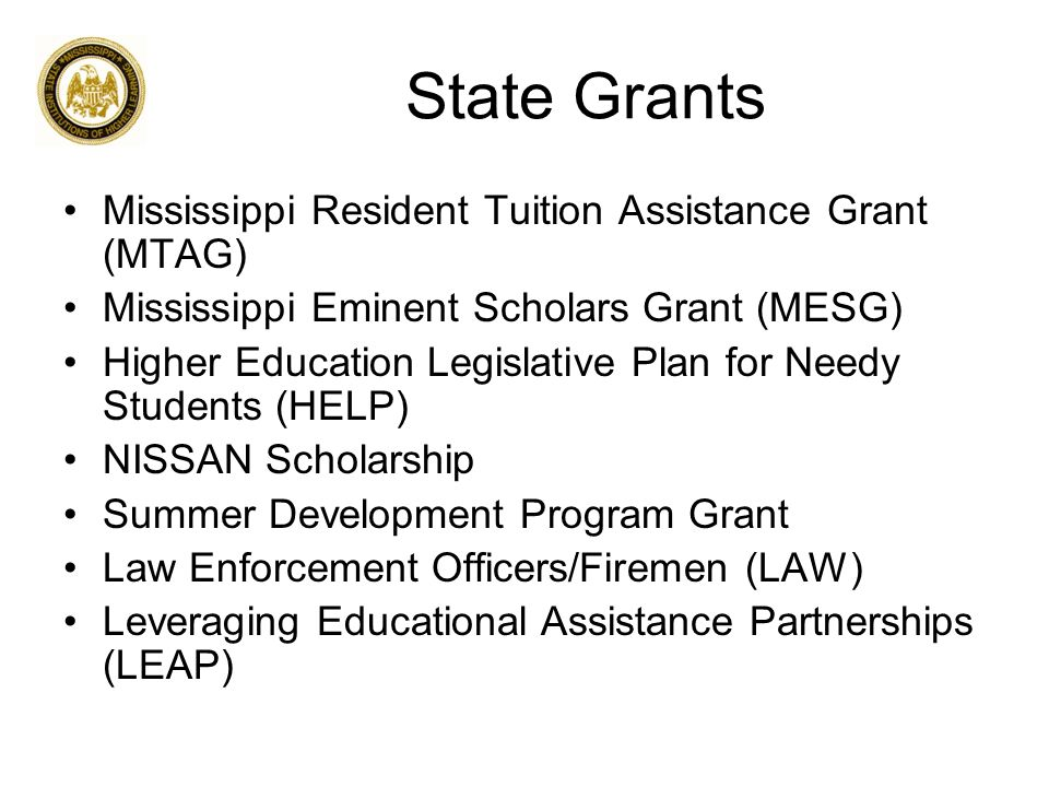 State Grants Mississippi Resident Tuition Assistance Grant (MTAG) Mississippi Eminent Scholars Grant (MESG) Higher Education Legislative Plan for Needy Students (HELP) NISSAN Scholarship Summer Development Program Grant Law Enforcement Officers/Firemen (LAW) Leveraging Educational Assistance Partnerships (LEAP)
