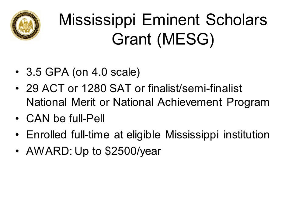 Mississippi Eminent Scholars Grant (MESG) 3.5 GPA (on 4.0 scale) 29 ACT or 1280 SAT or finalist/semi-finalist National Merit or National Achievement Program CAN be full-Pell Enrolled full-time at eligible Mississippi institution AWARD: Up to $2500/year