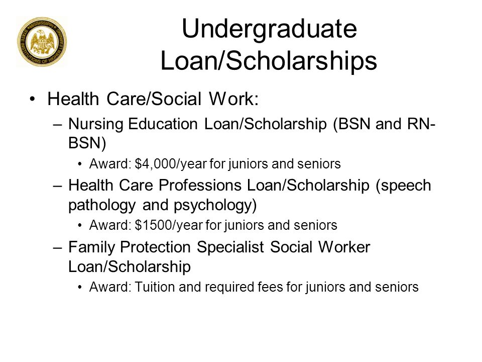 Undergraduate Loan/Scholarships Health Care/Social Work: –Nursing Education Loan/Scholarship (BSN and RN- BSN) Award: $4,000/year for juniors and seniors –Health Care Professions Loan/Scholarship (speech pathology and psychology) Award: $1500/year for juniors and seniors –Family Protection Specialist Social Worker Loan/Scholarship Award: Tuition and required fees for juniors and seniors