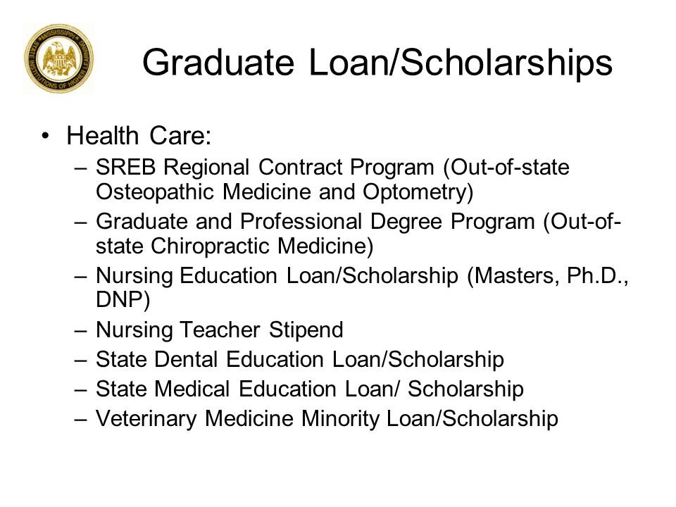 Graduate Loan/Scholarships Health Care: –SREB Regional Contract Program (Out-of-state Osteopathic Medicine and Optometry) –Graduate and Professional Degree Program (Out-of- state Chiropractic Medicine) –Nursing Education Loan/Scholarship (Masters, Ph.D., DNP) –Nursing Teacher Stipend –State Dental Education Loan/Scholarship –State Medical Education Loan/ Scholarship –Veterinary Medicine Minority Loan/Scholarship