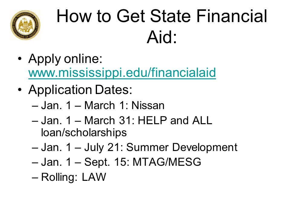 How to Get State Financial Aid: Apply online: www.mississippi.edu/financialaid www.mississippi.edu/financialaid Application Dates: –Jan.