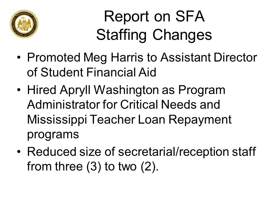 Report on SFA Staffing Changes Promoted Meg Harris to Assistant Director of Student Financial Aid Hired Apryll Washington as Program Administrator for Critical Needs and Mississippi Teacher Loan Repayment programs Reduced size of secretarial/reception staff from three (3) to two (2).