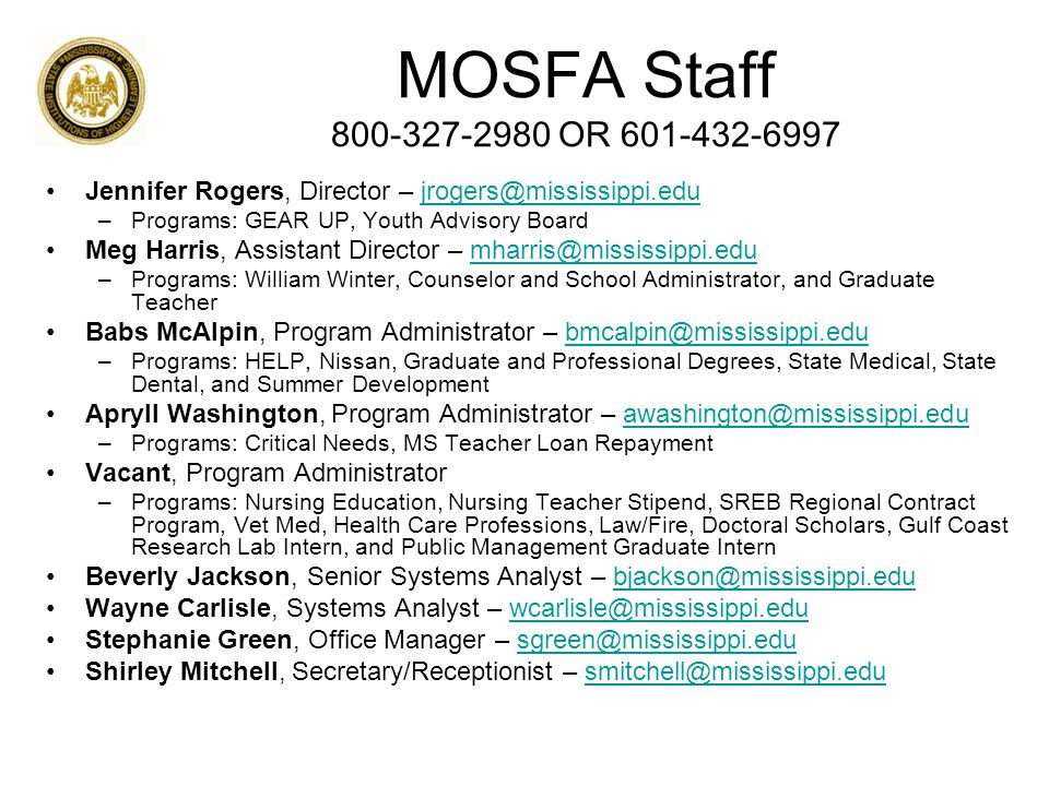 MOSFA Staff 800-327-2980 OR 601-432-6997 Jennifer Rogers, Director – jrogers@mississippi.edujrogers@mississippi.edu –Programs: GEAR UP, Youth Advisory Board Meg Harris, Assistant Director – mharris@mississippi.edumharris@mississippi.edu –Programs: William Winter, Counselor and School Administrator, and Graduate Teacher Babs McAlpin, Program Administrator – bmcalpin@mississippi.edubmcalpin@mississippi.edu –Programs: HELP, Nissan, Graduate and Professional Degrees, State Medical, State Dental, and Summer Development Apryll Washington, Program Administrator – awashington@mississippi.eduawashington@mississippi.edu –Programs: Critical Needs, MS Teacher Loan Repayment Vacant, Program Administrator –Programs: Nursing Education, Nursing Teacher Stipend, SREB Regional Contract Program, Vet Med, Health Care Professions, Law/Fire, Doctoral Scholars, Gulf Coast Research Lab Intern, and Public Management Graduate Intern Beverly Jackson, Senior Systems Analyst – bjackson@mississippi.edubjackson@mississippi.edu Wayne Carlisle, Systems Analyst – wcarlisle@mississippi.eduwcarlisle@mississippi.edu Stephanie Green, Office Manager – sgreen@mississippi.edusgreen@mississippi.edu Shirley Mitchell, Secretary/Receptionist – smitchell@mississippi.edusmitchell@mississippi.edu