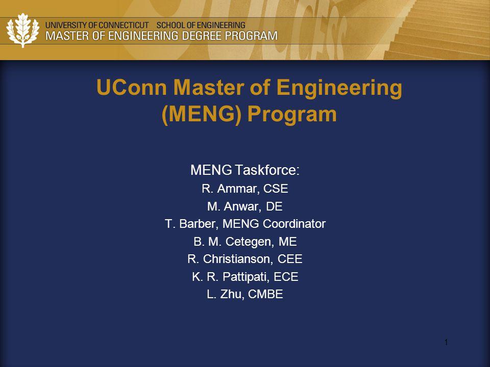 1 UConn Master of Engineering (MENG) Program MENG Taskforce: R. Ammar, CSE M. Anwar, DE T. Barber, MENG Coordinator B. M. Cetegen, ME R. Christianson,