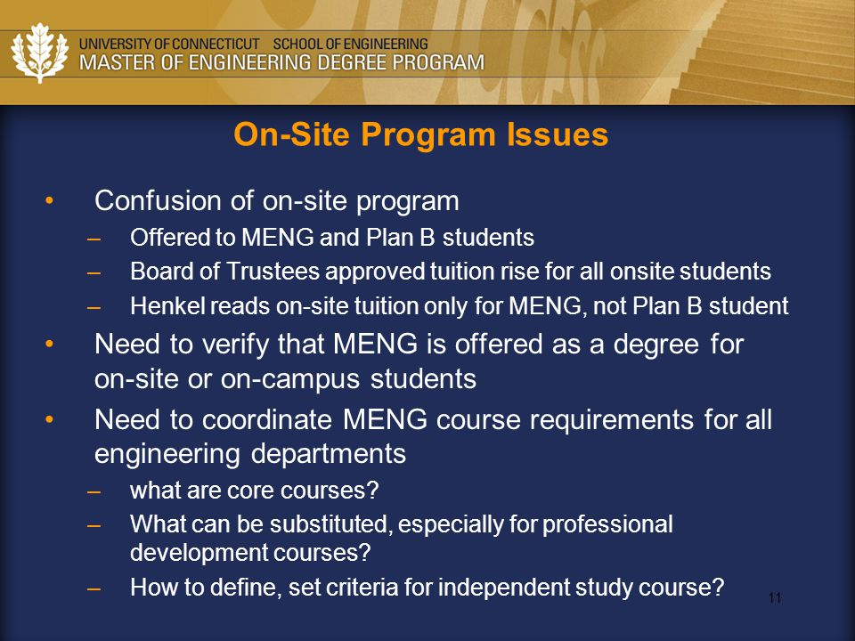 11 Confusion of on-site program –Offered to MENG and Plan B students –Board of Trustees approved tuition rise for all onsite students –Henkel reads on-site tuition only for MENG, not Plan B student Need to verify that MENG is offered as a degree for on-site or on-campus students Need to coordinate MENG course requirements for all engineering departments –what are core courses.