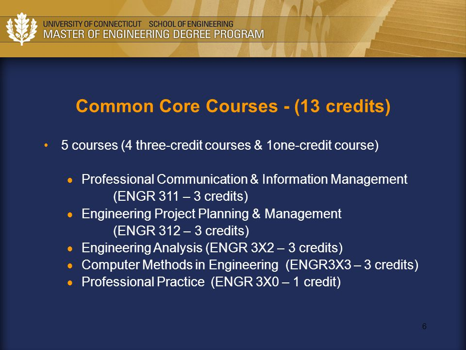 6 Common Core Courses - (13 credits) 5 courses (4 three-credit courses & 1one-credit course)  Professional Communication & Information Management (ENGR 311 – 3 credits)  Engineering Project Planning & Management (ENGR 312 – 3 credits)  Engineering Analysis (ENGR 3X2 – 3 credits)  Computer Methods in Engineering (ENGR3X3 – 3 credits)  Professional Practice (ENGR 3X0 – 1 credit)