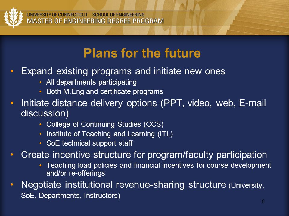 9 Plans for the future Expand existing programs and initiate new ones All departments participating Both M.Eng and certificate programs Initiate distance delivery options (PPT, video, web, E-mail discussion) College of Continuing Studies (CCS) Institute of Teaching and Learning (ITL) SoE technical support staff Create incentive structure for program/faculty participation Teaching load policies and financial incentives for course development and/or re-offerings Negotiate institutional revenue-sharing structure (University, SoE, Departments, Instructors)