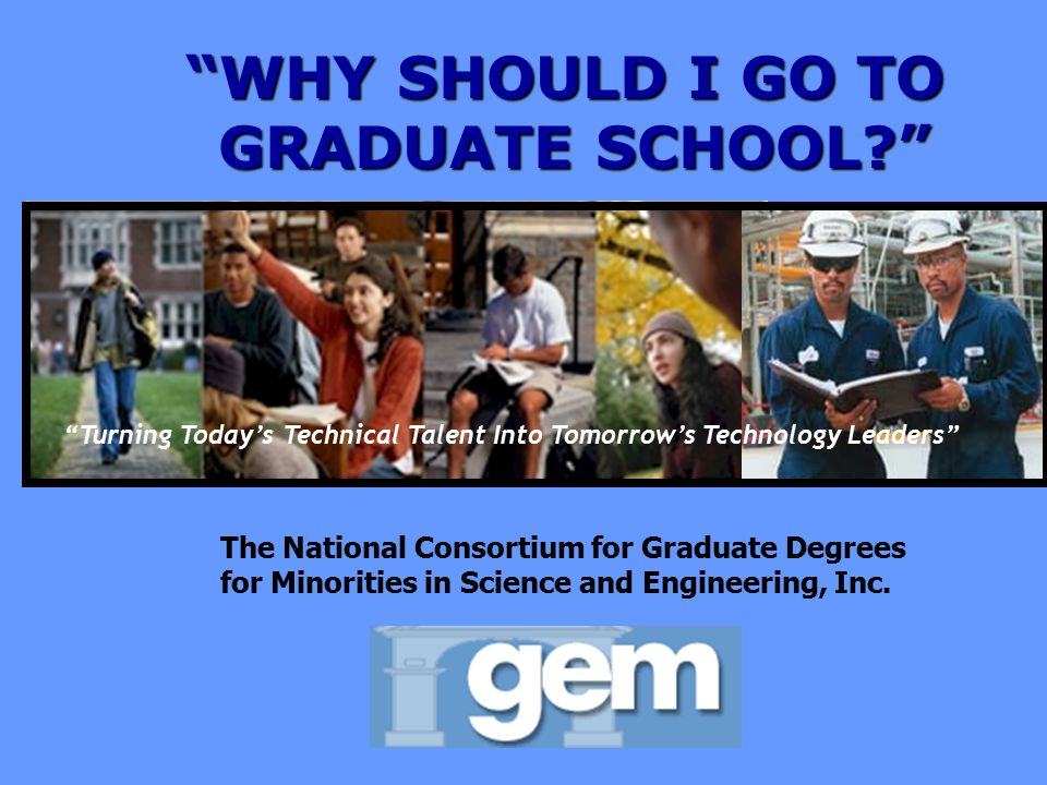 WHY SHOULD I GO TO GRADUATE SCHOOL? Turning Today's Technical Talent Into Tomorrow's Technology Leaders The National Consortium for Graduate Degrees for Minorities in Science and Engineering, Inc.