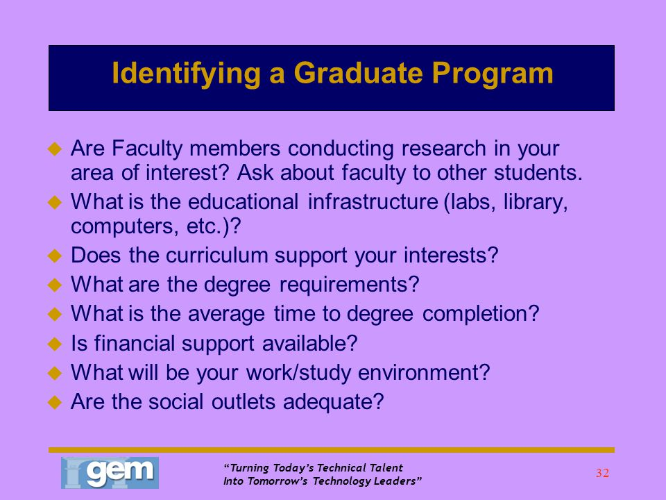Turning Today's Technical Talent Into Tomorrow's Technology Leaders 31 How to Research a Graduate Program (continued)  Gradschoolshopper.com Your guide to graduate programs in physics and related fields; go to gradschoolshopper.com, enter search parameters (i.e.