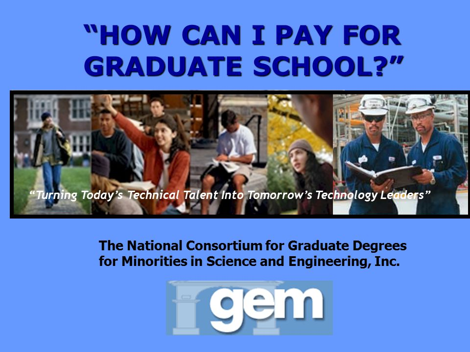 Turning Today's Technical Talent Into Tomorrow's Technology Leaders 8 HOW CAN I PAY FOR GRADUATE SCHOOL? Turning Today's Technical Talent Into Tomorrow's Technology Leaders The National Consortium for Graduate Degrees for Minorities in Science and Engineering, Inc.
