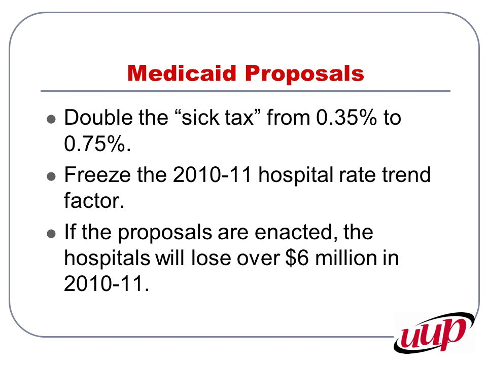 Medicaid Proposals Double the sick tax from 0.35% to 0.75%.