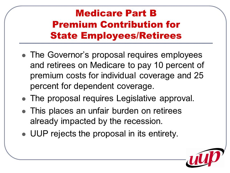 Medicare Part B Premium Contribution for State Employees/Retirees The Governor's proposal requires employees and retirees on Medicare to pay 10 percen