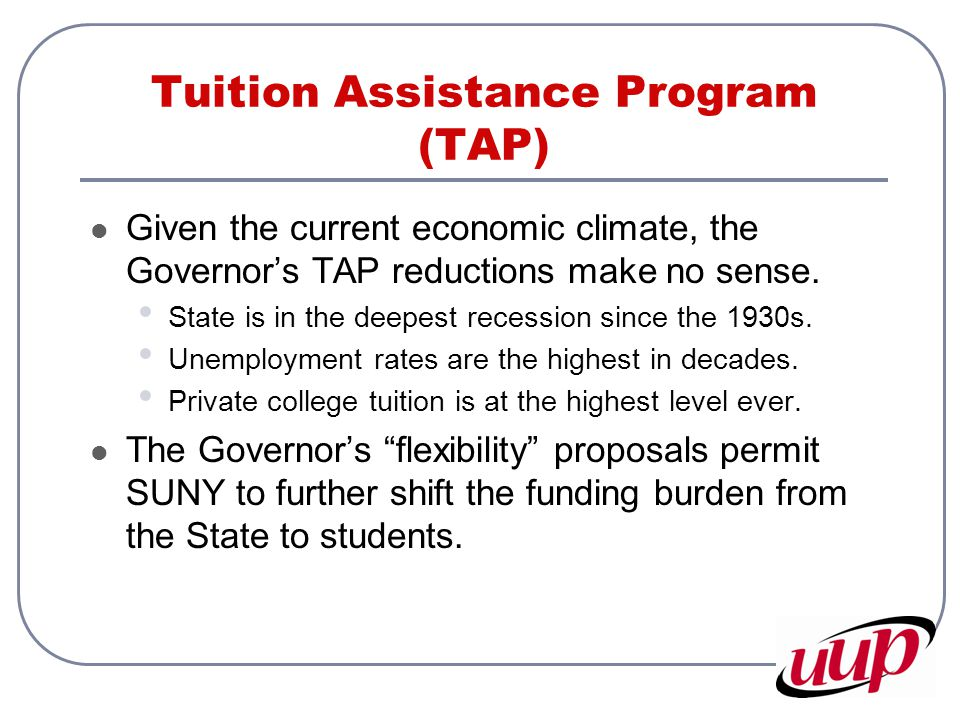 Tuition Assistance Program (TAP) Given the current economic climate, the Governor's TAP reductions make no sense.