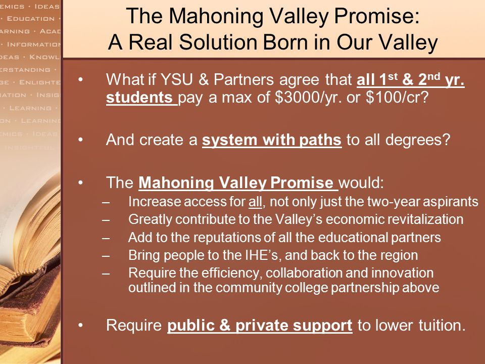 The Mahoning Valley Promise: A Real Solution Born in Our Valley What if YSU & Partners agree that all 1 st & 2 nd yr. students pay a max of $3000/yr.