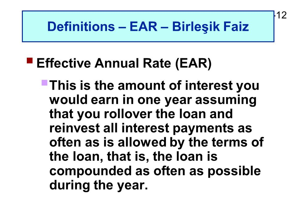 2-12 Definitions – EAR – Birleşik Faiz  Effective Annual Rate (EAR)  This is the amount of interest you would earn in one year assuming that you rollover the loan and reinvest all interest payments as often as is allowed by the terms of the loan, that is, the loan is compounded as often as possible during the year.