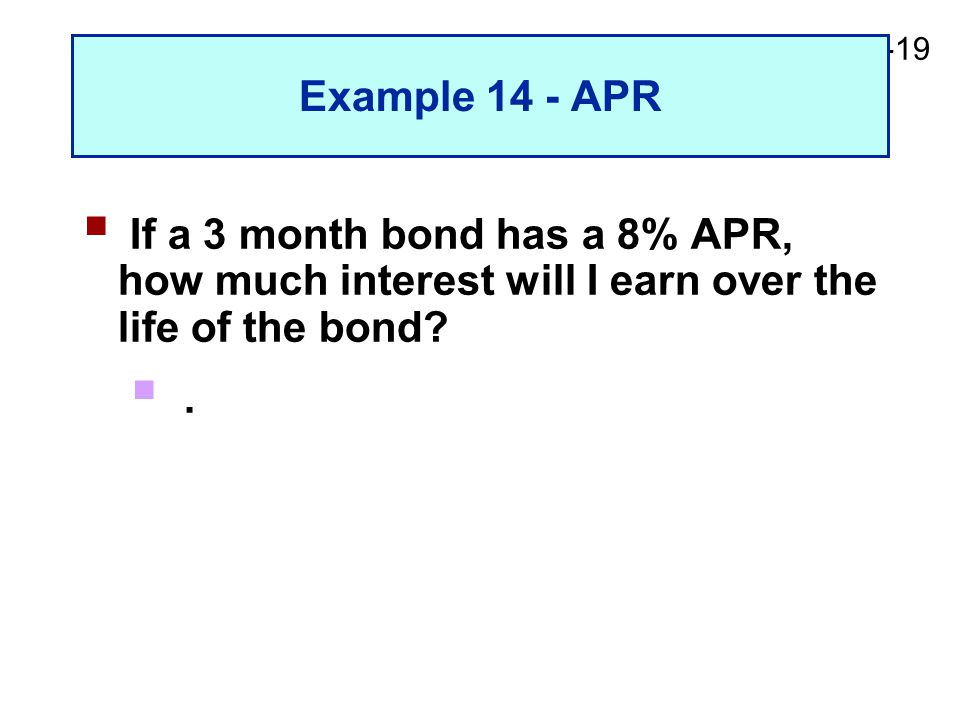 2-19 Example 14 - APR  If a 3 month bond has a 8% APR, how much interest will I earn over the life of the bond.