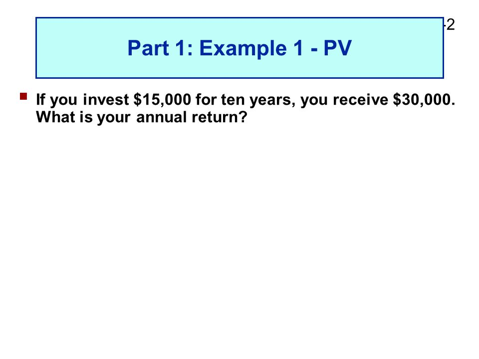 2-2 Part 1: Example 1 - PV  If you invest $15,000 for ten years, you receive $30,000.
