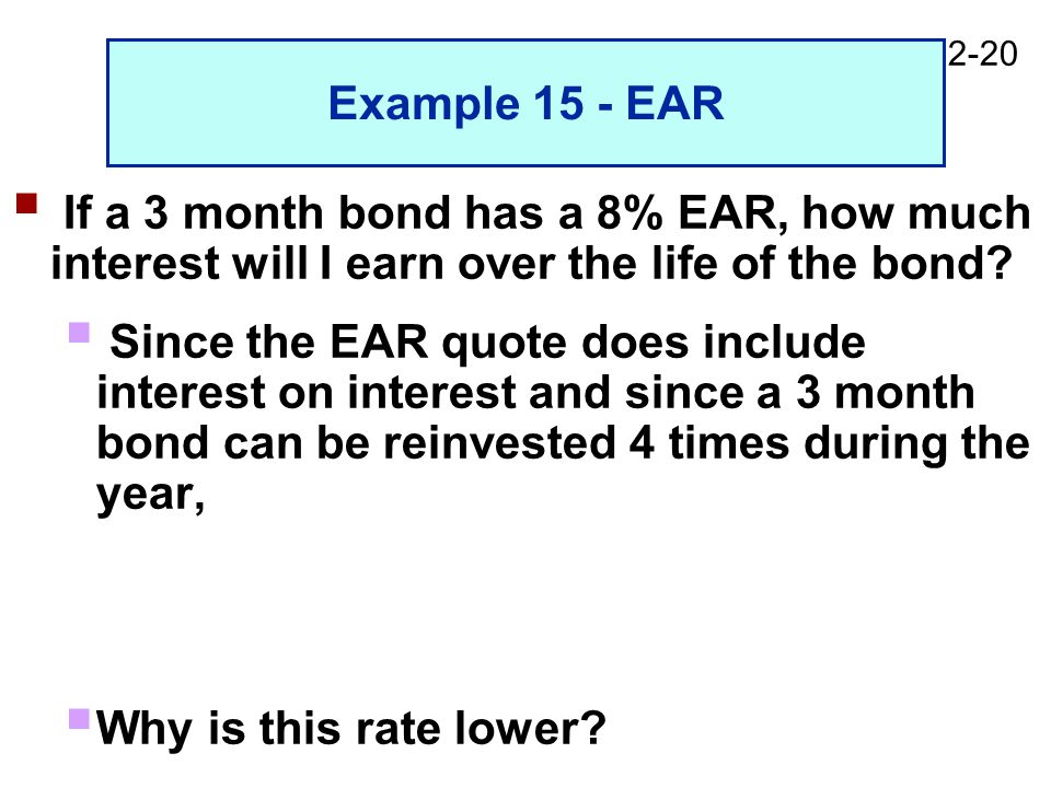 2-20 Example 15 - EAR  If a 3 month bond has a 8% EAR, how much interest will I earn over the life of the bond.