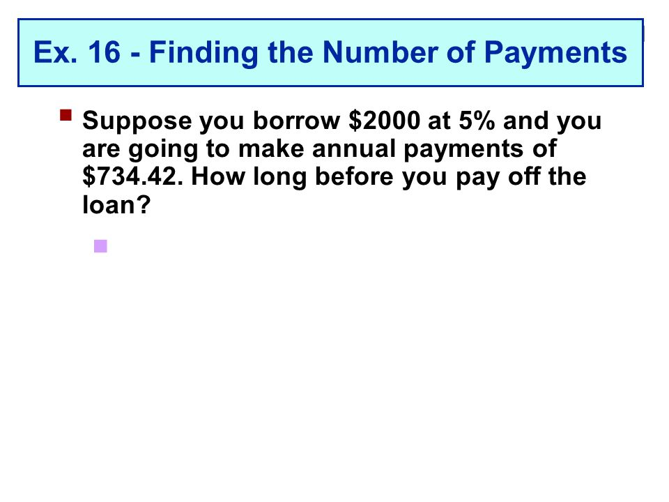 2-21 Ex. 16 - Finding the Number of Payments  Suppose you borrow $2000 at 5% and you are going to make annual payments of $734.42. How long before yo