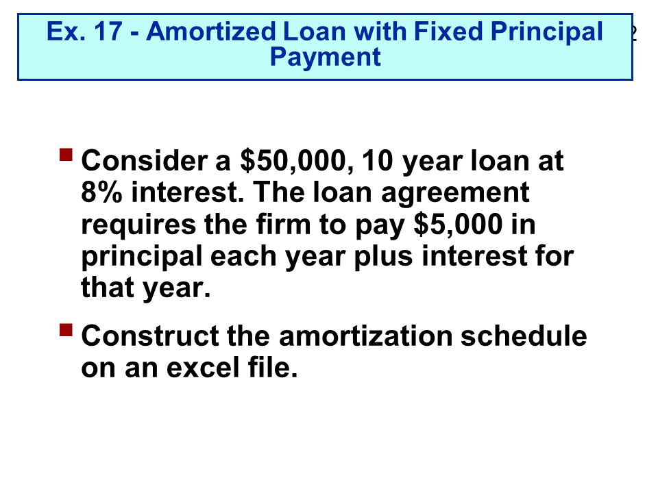 2-22 Ex. 17 - Amortized Loan with Fixed Principal Payment  Consider a $50,000, 10 year loan at 8% interest. The loan agreement requires the firm to p