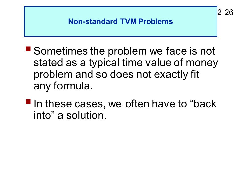 2-26 Non-standard TVM Problems  Sometimes the problem we face is not stated as a typical time value of money problem and so does not exactly fit any formula.