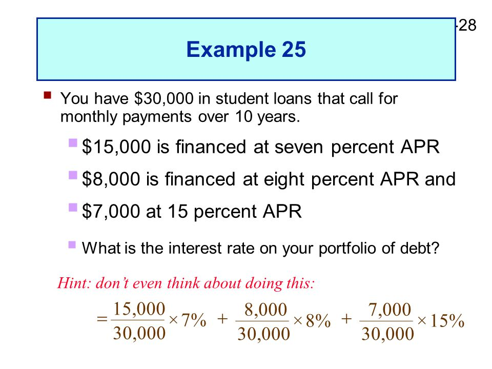2-28 Example 25  You have $30,000 in student loans that call for monthly payments over 10 years.  $15,000 is financed at seven percent APR  $8,000