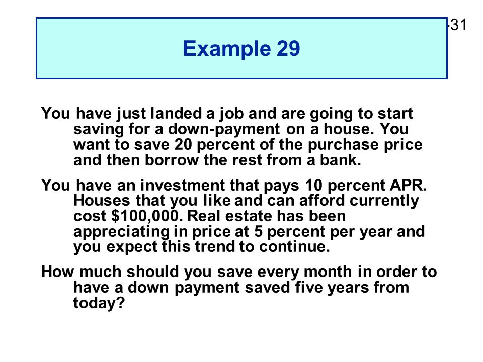 2-31 Example 29 You have just landed a job and are going to start saving for a down-payment on a house. You want to save 20 percent of the purchase pr
