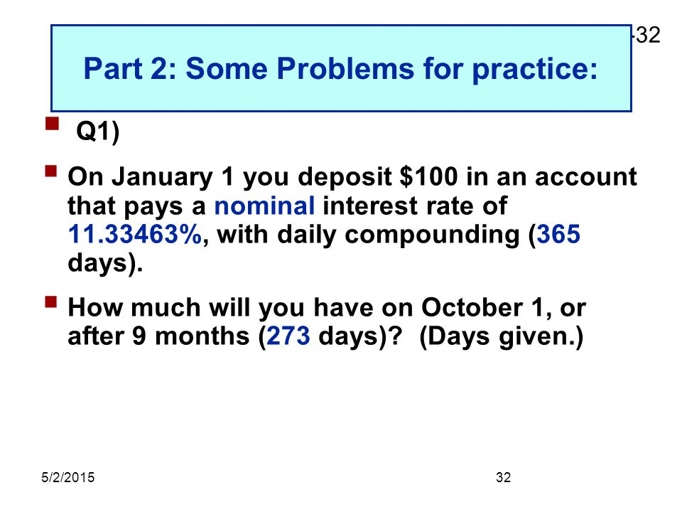 2-32 5/2/201532 Part 2: Some Problems for practice:  Q1)  On January 1 you deposit $100 in an account that pays a nominal interest rate of 11.33463%, with daily compounding (365 days).