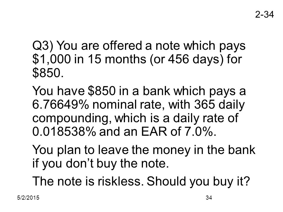 2-34 5/2/201534 Q3) You are offered a note which pays $1,000 in 15 months (or 456 days) for $850. You have $850 in a bank which pays a 6.76649% nomina