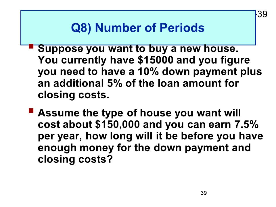 2-39 39 Q8) Number of Periods  Suppose you want to buy a new house. You currently have $15000 and you figure you need to have a 10% down payment plus