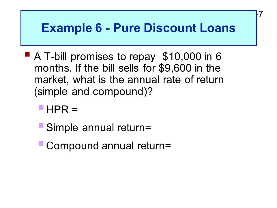 2-7 Example 6 - Pure Discount Loans  A T-bill promises to repay $10,000 in 6 months. If the bill sells for $9,600 in the market, what is the annual r