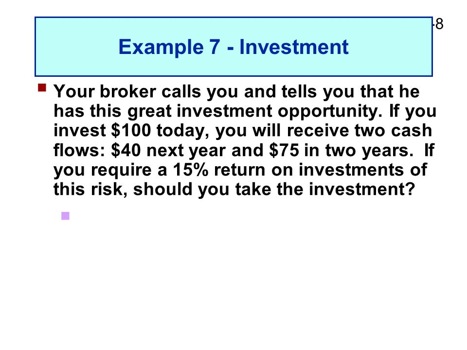 2-8 Example 7 - Investment  Your broker calls you and tells you that he has this great investment opportunity. If you invest $100 today, you will rec