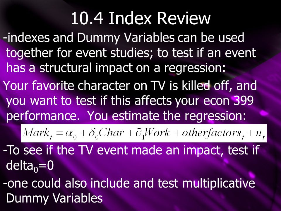 10.4 Index Review -indexes and Dummy Variables can be used together for event studies; to test if an event has a structural impact on a regression: Your favorite character on TV is killed off, and you want to test if this affects your econ 399 performance.