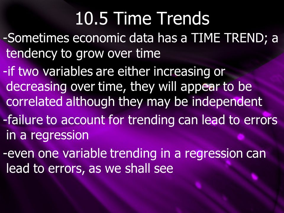 10.5 Time Trends -Sometimes economic data has a TIME TREND; a tendency to grow over time -if two variables are either increasing or decreasing over time, they will appear to be correlated although they may be independent -failure to account for trending can lead to errors in a regression -even one variable trending in a regression can lead to errors, as we shall see