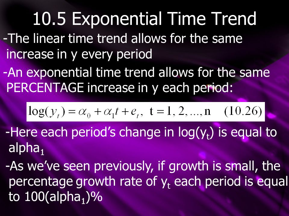 10.5 Exponential Time Trend -The linear time trend allows for the same increase in y every period -An exponential time trend allows for the same PERCENTAGE increase in y each period: -Here each period's change in log(y t ) is equal to alpha 1 -As we've seen previously, if growth is small, the percentage growth rate of y t each period is equal to 100(alpha 1 )%