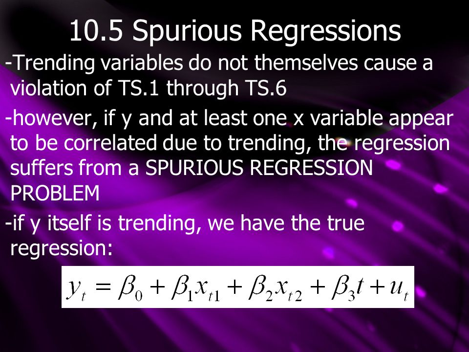 10.5 Spurious Regressions -Trending variables do not themselves cause a violation of TS.1 through TS.6 -however, if y and at least one x variable appear to be correlated due to trending, the regression suffers from a SPURIOUS REGRESSION PROBLEM -if y itself is trending, we have the true regression: