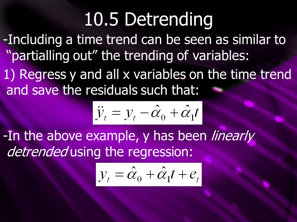10.5 Detrending -Including a time trend can be seen as similar to partialling out the trending of variables: 1) Regress y and all x variables on the time trend and save the residuals such that: -In the above example, y has been linearly detrended using the regression: