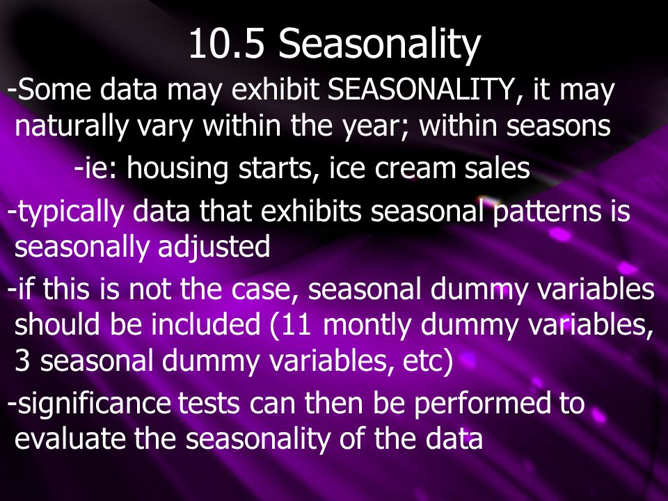 10.5 Seasonality -Some data may exhibit SEASONALITY, it may naturally vary within the year; within seasons -ie: housing starts, ice cream sales -typically data that exhibits seasonal patterns is seasonally adjusted -if this is not the case, seasonal dummy variables should be included (11 montly dummy variables, 3 seasonal dummy variables, etc) -significance tests can then be performed to evaluate the seasonality of the data