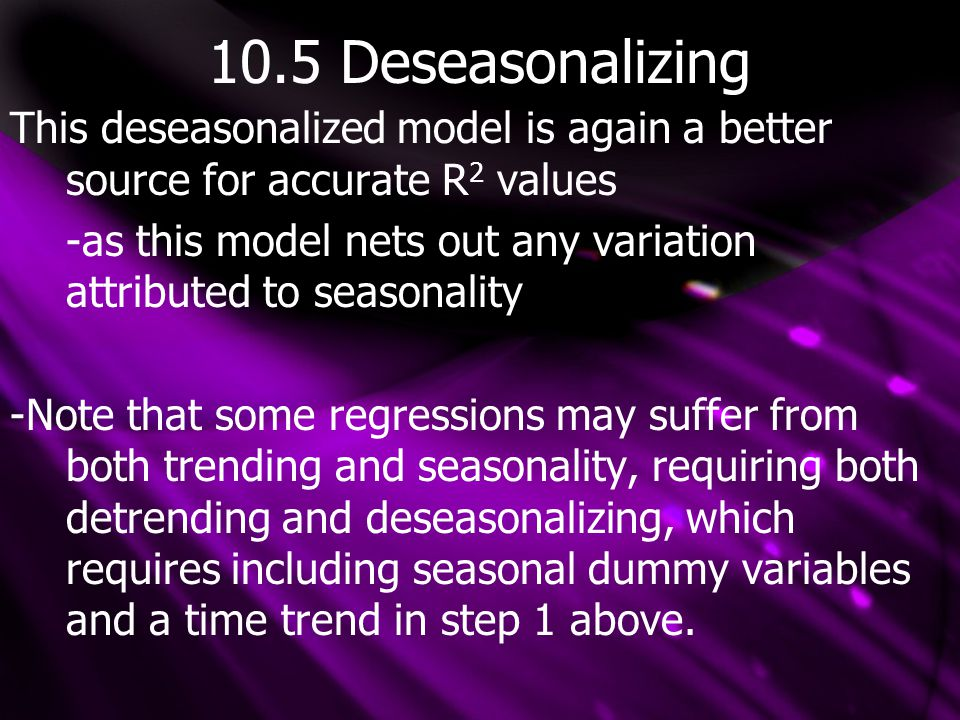 10.5 Deseasonalizing This deseasonalized model is again a better source for accurate R 2 values -as this model nets out any variation attributed to seasonality -Note that some regressions may suffer from both trending and seasonality, requiring both detrending and deseasonalizing, which requires including seasonal dummy variables and a time trend in step 1 above.