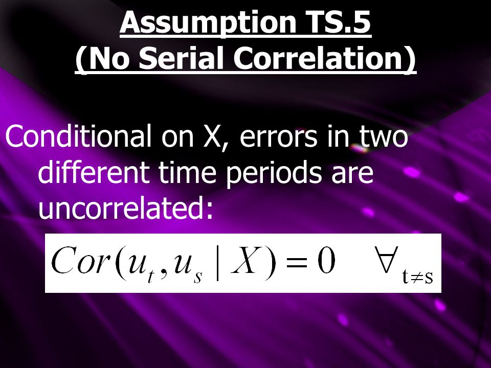 Assumption TS.5 (No Serial Correlation) Conditional on X, errors in two different time periods are uncorrelated: