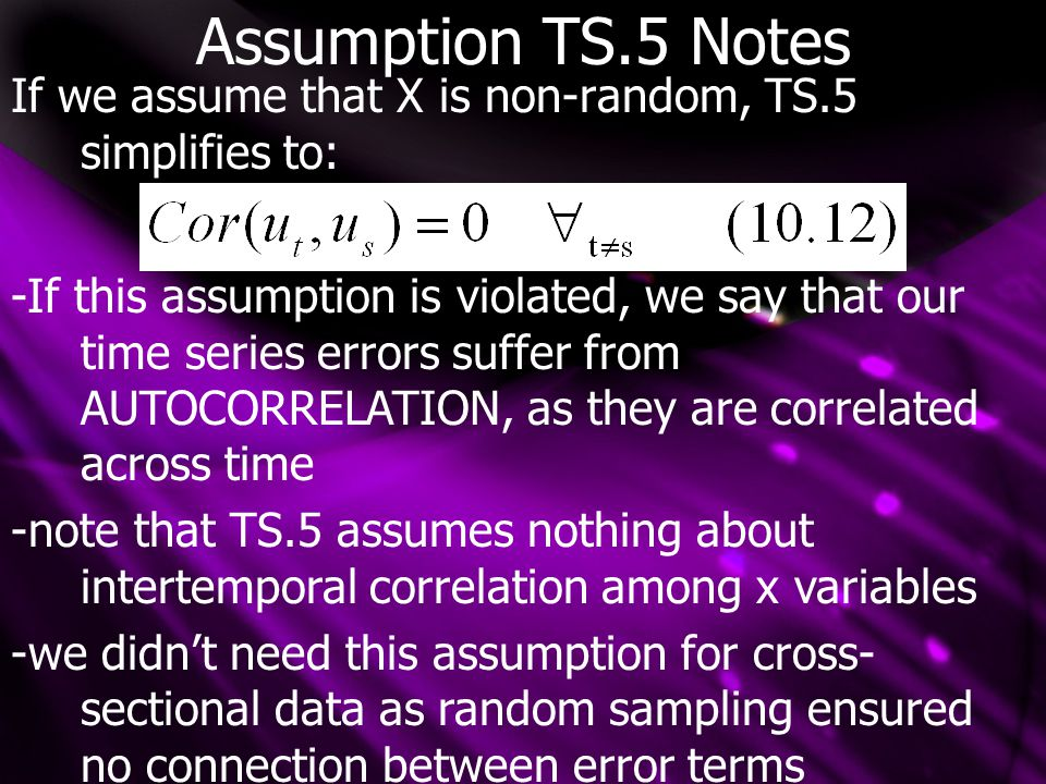 Assumption TS.5 Notes If we assume that X is non-random, TS.5 simplifies to: -If this assumption is violated, we say that our time series errors suffer from AUTOCORRELATION, as they are correlated across time -note that TS.5 assumes nothing about intertemporal correlation among x variables -we didn't need this assumption for cross- sectional data as random sampling ensured no connection between error terms