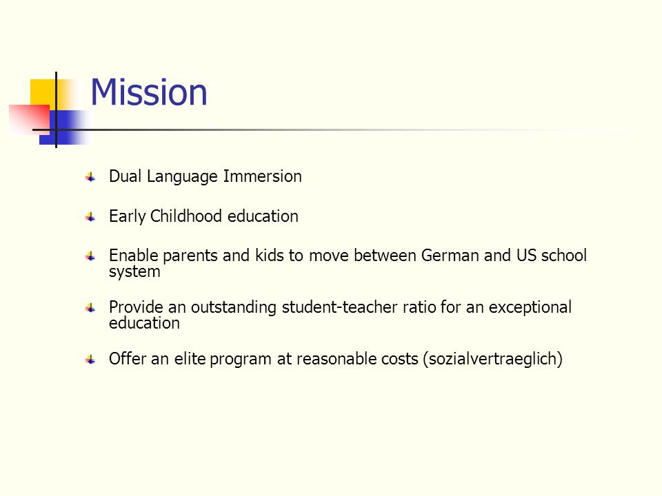 Mission Dual Language Immersion Early Childhood education Enable parents and kids to move between German and US school system Provide an outstanding s