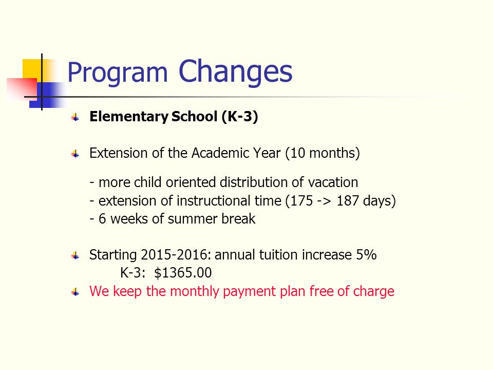 Program Changes Elementary School (K-3) Extension of the Academic Year (10 months) - more child oriented distribution of vacation - extension of instructional time (175 -> 187 days) - 6 weeks of summer break Starting 2015-2016: annual tuition increase 5% K-3: $1365.00 We keep the monthly payment plan free of charge