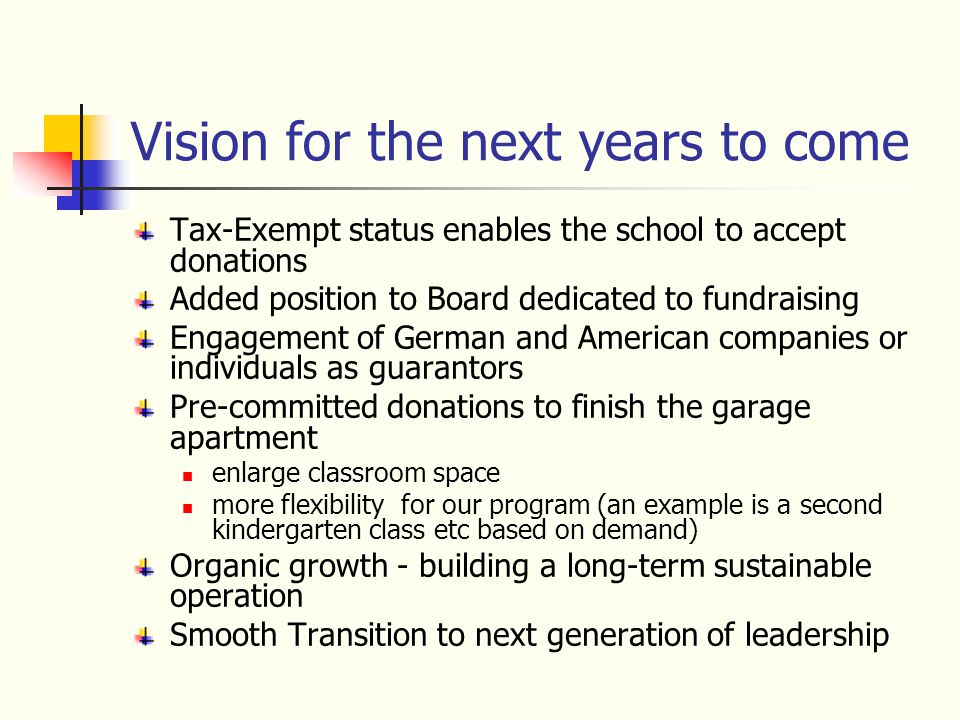 Vision for the next years to come Tax-Exempt status enables the school to accept donations Added position to Board dedicated to fundraising Engagement of German and American companies or individuals as guarantors Pre-committed donations to finish the garage apartment enlarge classroom space more flexibility for our program (an example is a second kindergarten class etc based on demand) Organic growth - building a long-term sustainable operation Smooth Transition to next generation of leadership