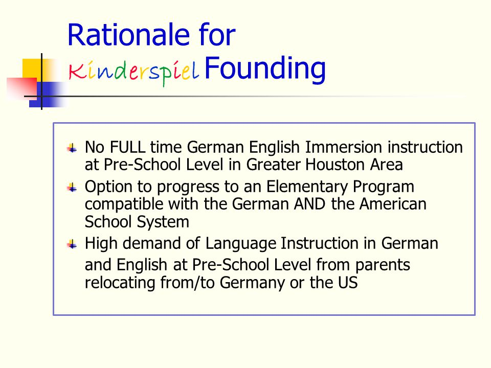 Rationale for Kinderspiel Founding No FULL time German English Immersion instruction at Pre-School Level in Greater Houston Area Option to progress to