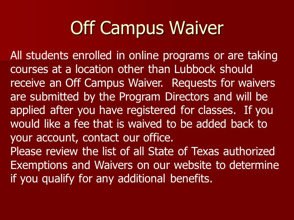 Off Campus Waiver All students enrolled in online programs or are taking courses at a location other than Lubbock should receive an Off Campus Waiver.
