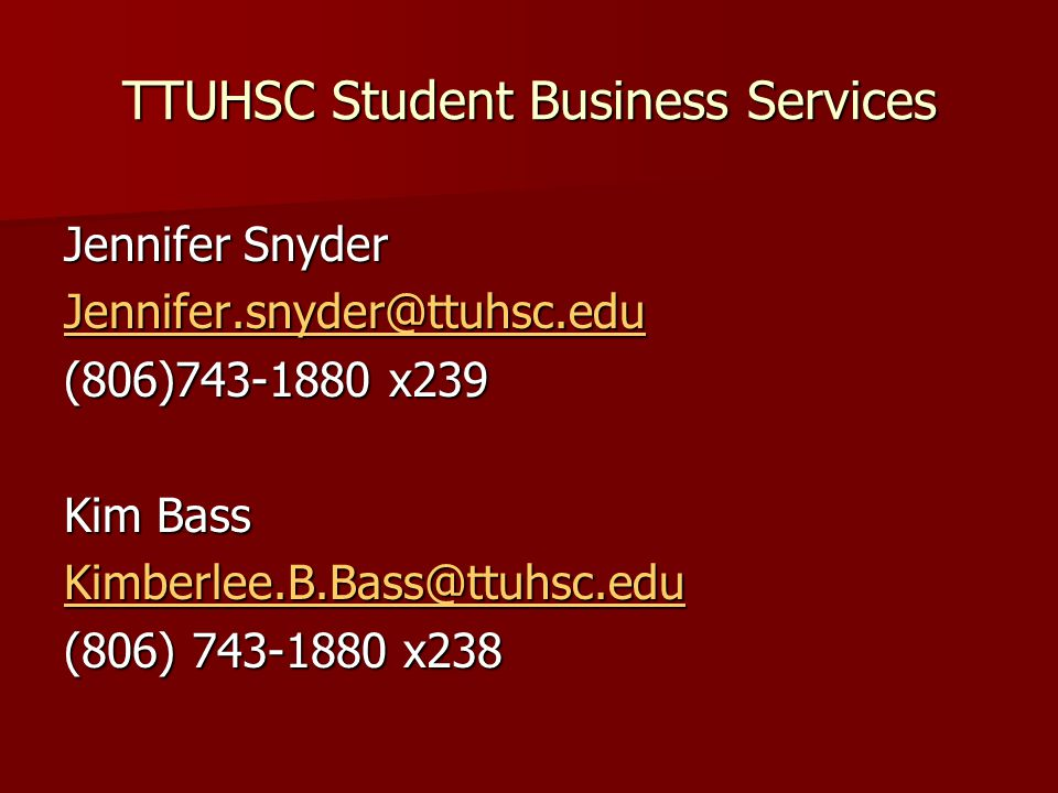 TTUHSC Student Business Services Jennifer Snyder Jennifer.snyder@ttuhsc.edu (806)743-1880 x239 Kim Bass Kimberlee.B.Bass@ttuhsc.edu (806) 743-1880 x238