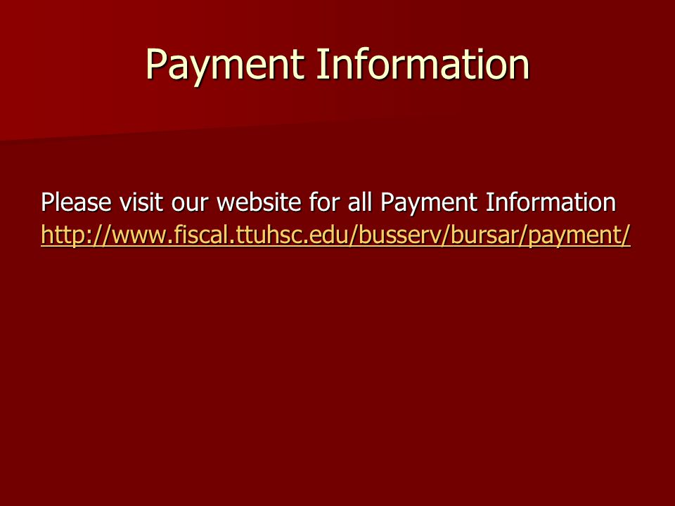 Payment Information Please visit our website for all Payment Information http://www.fiscal.ttuhsc.edu/busserv/bursar/payment/